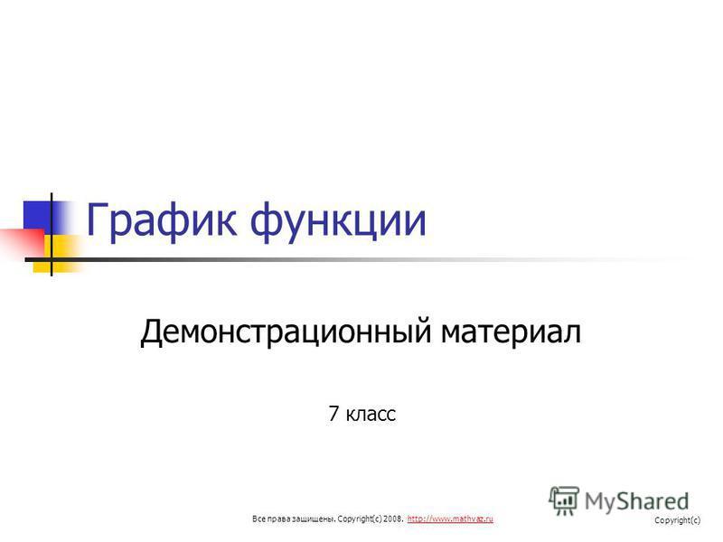 График функции Демонстрационный материал 7 класс Все права защищены. Copyright(c) 2008. http://www.mathvaz.ruhttp://www.mathvaz.ru Copyright(c)