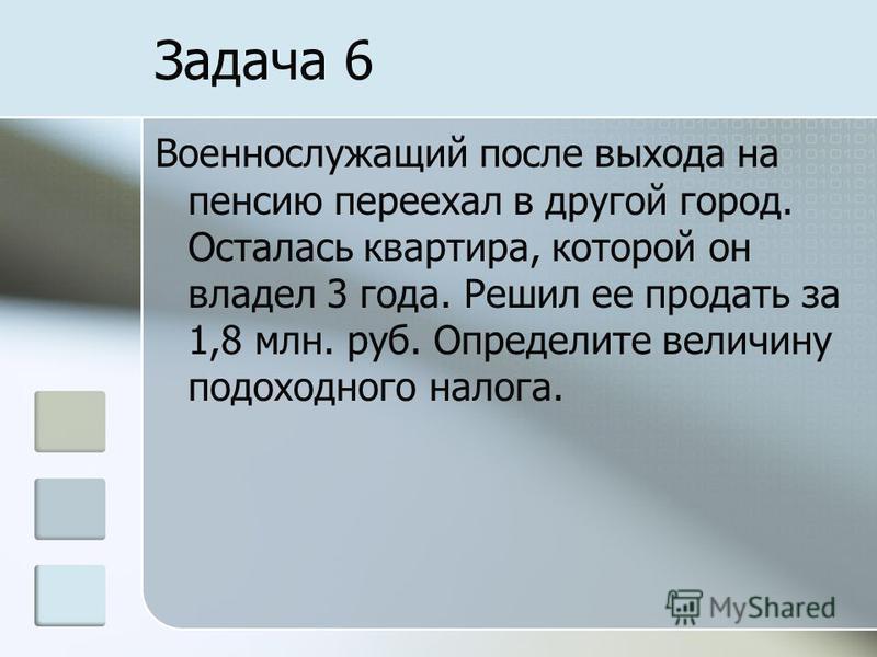 Задача 6 Военнослужащий после выхода на пенсию переехал в другой город. Осталась квартира, которой он владел 3 года. Решил ее продать за 1,8 млн. руб. Определите величину подоходного налога.