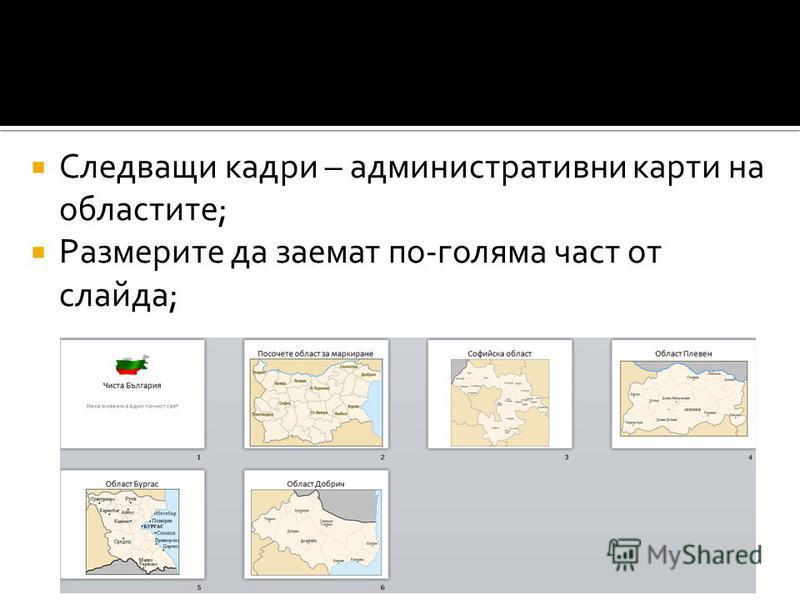 Следващи кадри – административни карти на областите; Размерите да заемат по-голяма част от слайда;