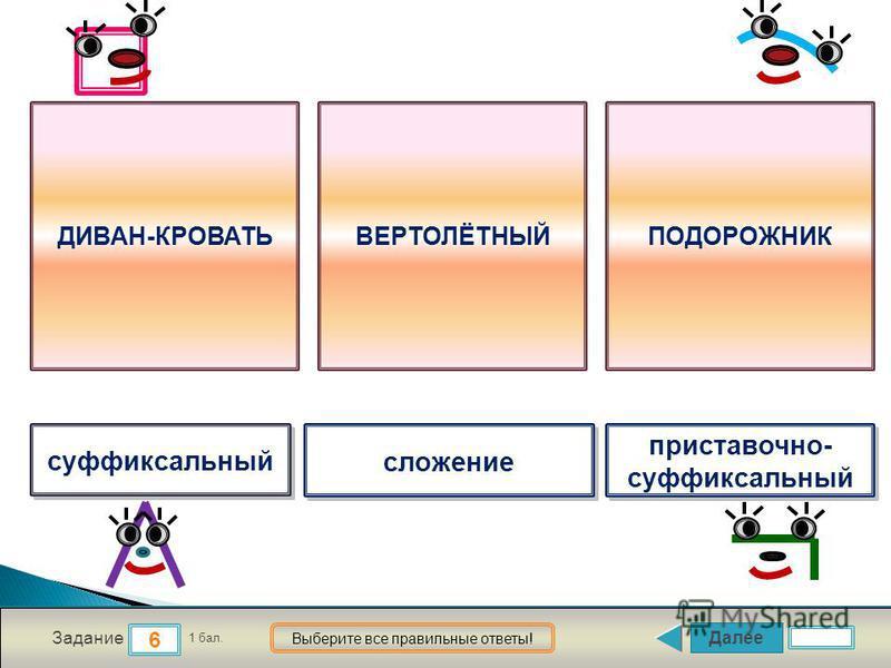 Далее 6 Задание 1 бал. Выберите все правильные ответы! суффиксальный сложение приставочно- суффиксальный приставочно- суффиксальный ДИВАН-КРОВАТЬВЕРТОЛЁТНЫЙПОДОРОЖНИК
