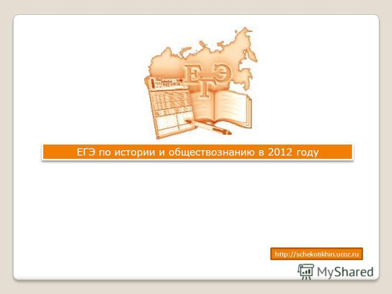 ЕГЭ по истории и обществознанию в 2012 году http://schekotikhin.ucoz.ru