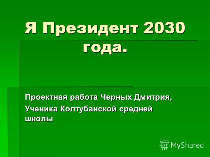Я Президент 2030 года. Проектная работа Черных Дмитрия, Ученика Колтубанской средней школы