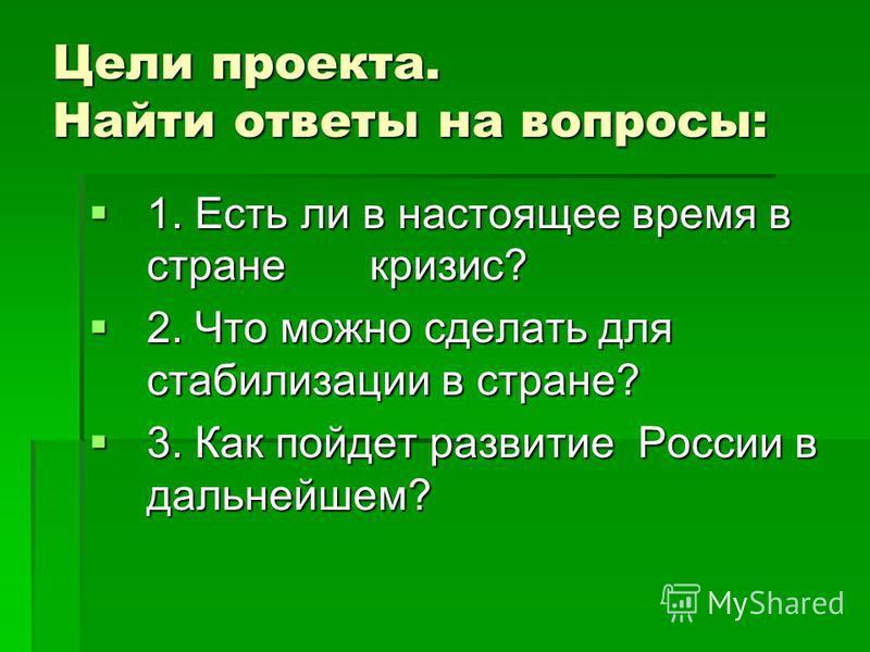 Цели проекта. Найти ответы на вопросы: 1. Есть ли в настоящее время в стране кризис? 1. Есть ли в настоящее время в стране кризис? 2. Что можно сделать для стабилизации в стране? 2. Что можно сделать для стабилизации в стране? 3. Как пойдет развитие