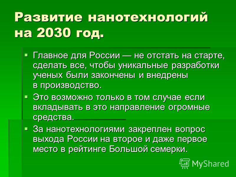 Развитие нанотехнологий на 2030 год. Главное для России не отстать на старте, сделать все, чтобы уникальные разработки ученых были закончены и внедрены в производство. Главное для России не отстать на старте, сделать все, чтобы уникальные разработки