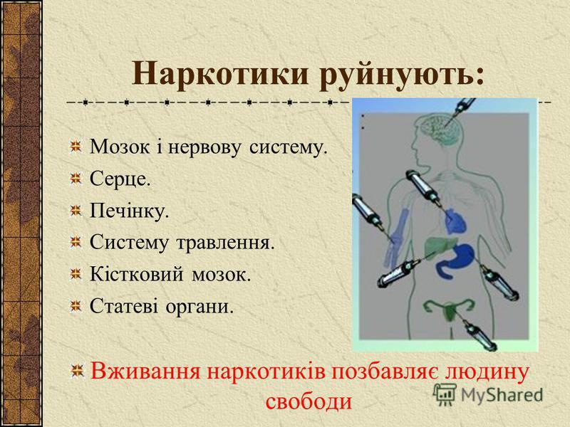 Наркотики руйнують: Мозок і нервову систему. Серце. Печінку. Систему травлення. Кістковий мозок. Статеві органи. Вживання наркотиків позбавляє людину свободи