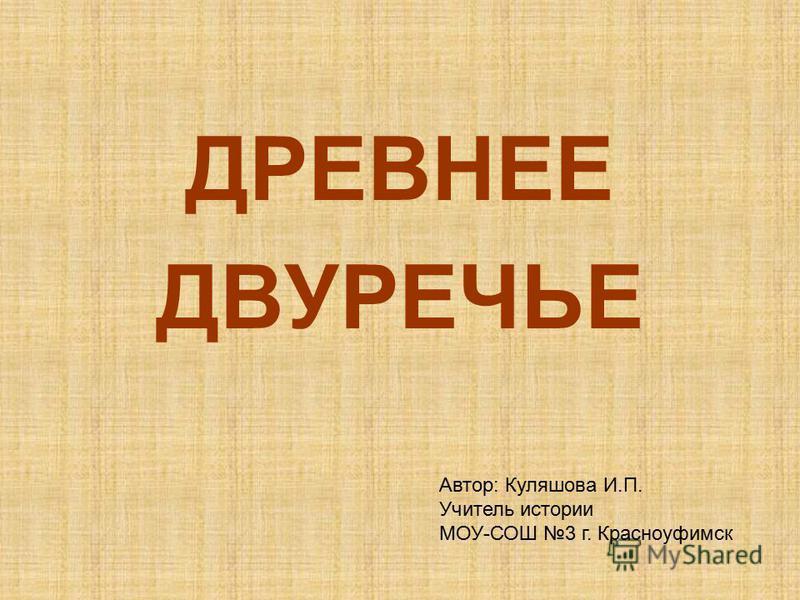ДРЕВНЕЕ ДВУРЕЧЬЕ Автор: Куляшова И.П. Учитель истории МОУ-СОШ 3 г. Красноуфимск