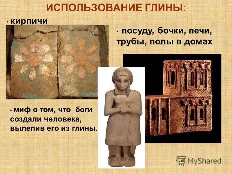 ИСПОЛЬЗОВАНИЕ ГЛИНЫ: кирпичи посуду, бочки, печи, трубы, полы в домах миф о том, что боги создали человека, вылепив его из глины.