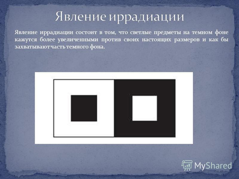 Явление иррадиации состоит в том, что светлые предметы на темном фоне кажутся более увеличенными против своих настоящих размеров и как бы захватывают часть темного фона.
