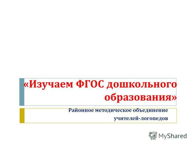 « Изучаем ФГОС дошкольного образования » Районное методическое объединение учителей - логопедов