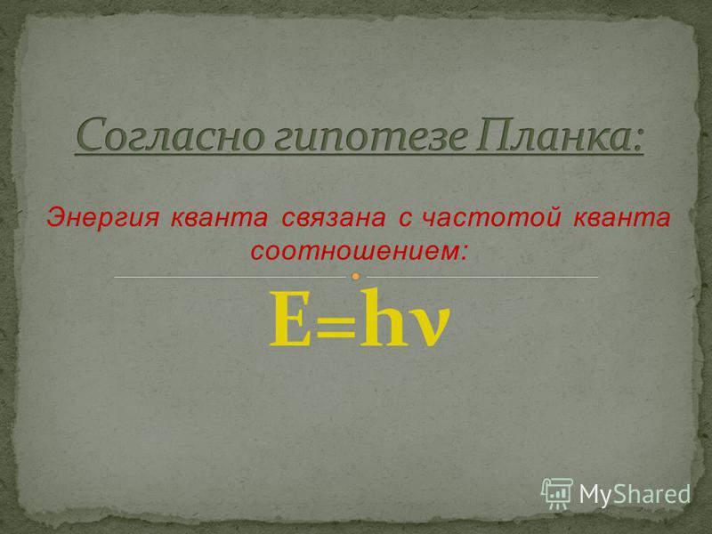 Энергия кванта связана с частотой кванта соотношением: E=hν