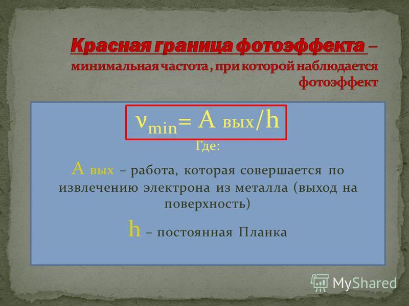 ν min = А вых /h Где: А вых – работа, которая совершается по извлечению электрона из металла (выход на поверхность) h – постоянная Планка