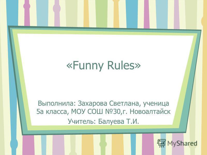 «Funny Rules» Выполнила: Захарова Светлана, ученица 5 а класса, МОУ СОШ 30,г. Новоалтайск Учитель: Балуева Т.И.