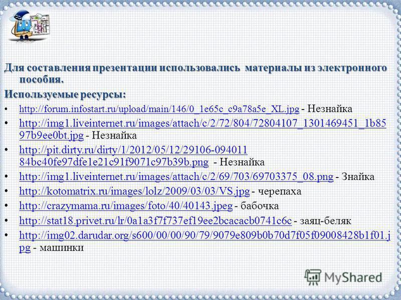 Для составления презентации использовались материалы из электронного пособия. Используемые ресурсы: http://forum.infostart.ru/upload/main/146/0_1e65c_c9a78a5e_XL.jpg - Незнайка http://forum.infostart.ru/upload/main/146/0_1e65c_c9a78a5e_XL.jpg http://