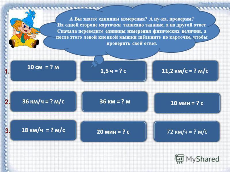 10 см = 0,1 м 10 см = ? м 36 км/ч = 10 м/с 36 км/ч = ? м/с 36 км = 36000 м 36 км = ? м 10 мин = 600 с 10 мин = ? с 18 км/ч = 15 м/с 18 км/ч = ? м/с 1,5 ч = 5400 с 1,5 ч = ? с 11,2 км/с = 11200 м/с 11,2 км/с = ? м/с 20 мин = 1200 с 20 мин = ? с 72 км/