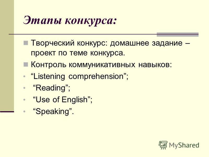 Этапы конкурса: Творческий конкурс: домашнее задание – проект по теме конкурса. Контроль коммуникативных навыков: Listening comprehension; Reading; Use of English; Speaking.