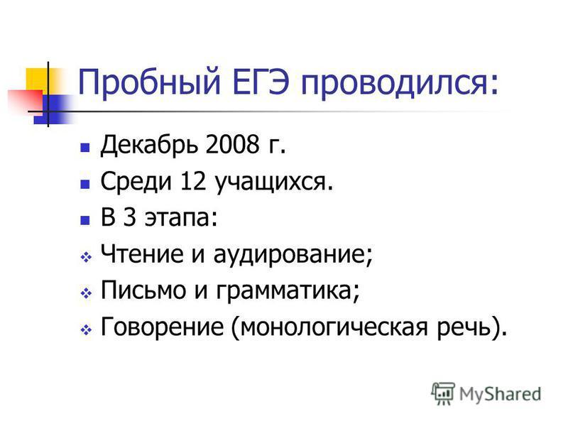 Пробный ЕГЭ проводился: Декабрь 2008 г. Среди 12 учащихся. В 3 этапа: Чтение и аудирование; Письмо и грамматика; Говорение (монологическая речь).