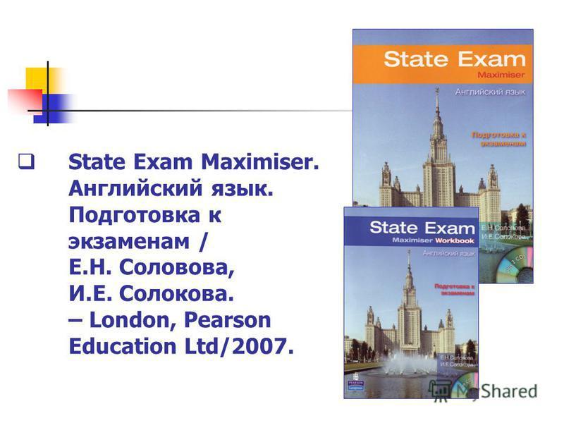 State Exam Maximiser. Английский язык. Подготовка к экзаменам / Е.Н. Соловова, И.Е. Солокова. – London, Pearson Education Ltd/2007.