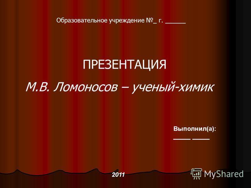Образовательное учреждение _ г. ______ ПРЕЗЕНТАЦИЯ М.В. Ломоносов – ученый-химик Выполнил(а): _____ 2011