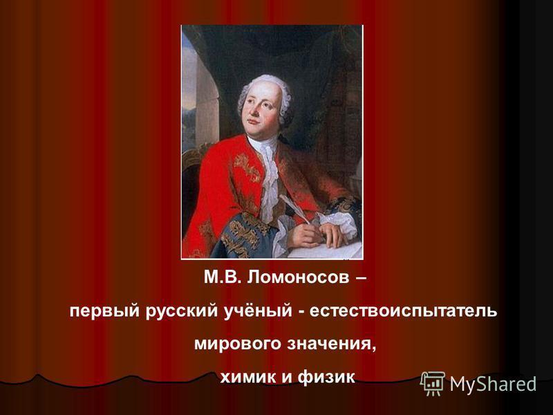 М.В. Ломоносов – первый русский учёный - естествоиспытатель мирового значения, химик и физик