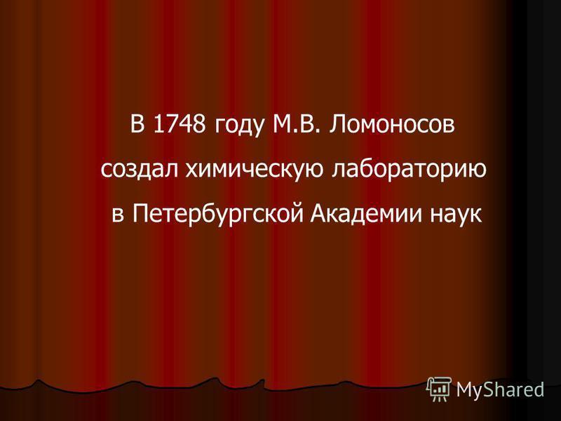 В 1748 году М.В. Ломоносов создал химическую лабораторию в Петербургской Академии наук