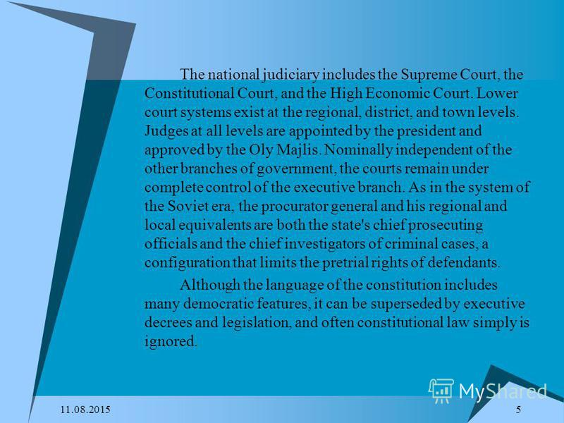 11.08.2015 5 The national judiciary includes the Supreme Court, the Constitutional Court, and the High Economic Court. Lower court systems exist at the regional, district, and town levels. Judges at all levels are appointed by the president and appro