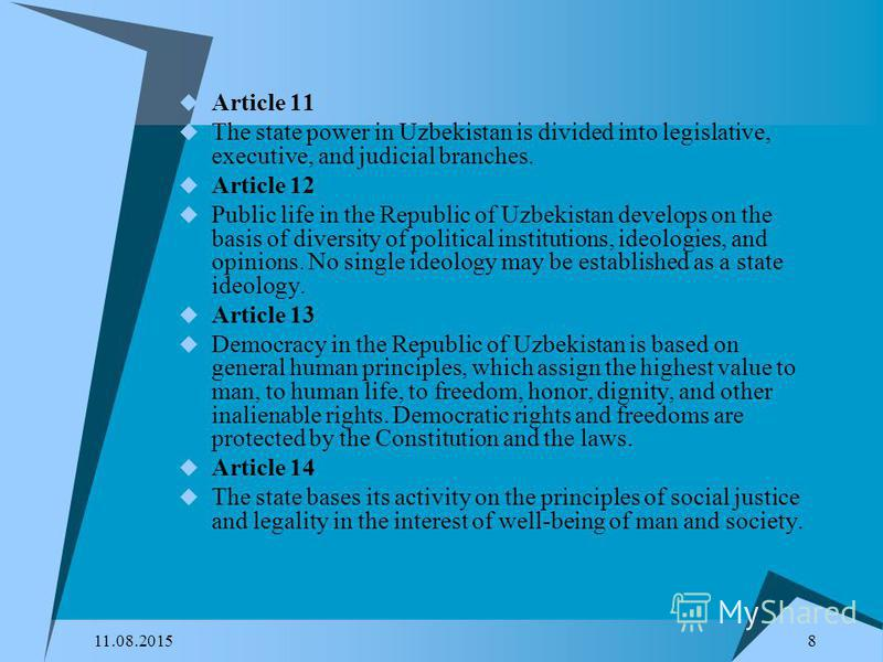 11.08.2015 8 Article 11 The state power in Uzbekistan is divided into legislative, executive, and judicial branches. Article 12 Public life in the Republic of Uzbekistan develops on the basis of diversity of political institutions, ideologies, and op