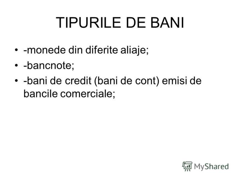 TIPURILE DE BANI -monede din diferite aliaje; -bancnote; -bani de credit (bani de cont) emisi de bancile comerciale;