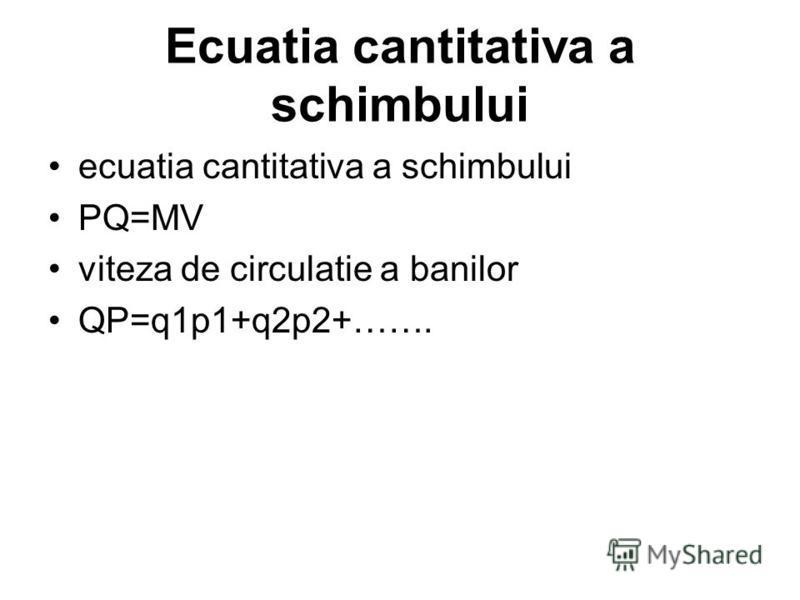 Ecuatia cantitativa a schimbului ecuatia cantitativa a schimbului PQ=MV viteza de circulatie a banilor QP=q1p1+q2p2+…….