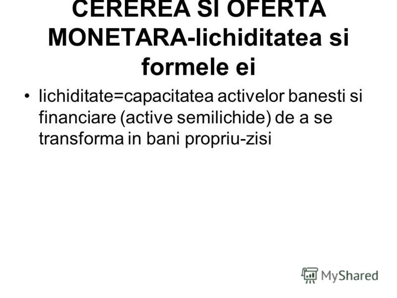 CEREREA SI OFERTA MONETARA-lichiditatea si formele ei lichiditate=capacitatea activelor banesti si financiare (active semilichide) de a se transforma in bani propriu-zisi