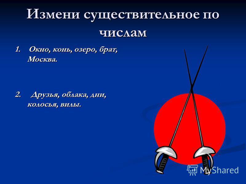 1. Окно, конь, озеро, брат, Москва. 2. Друзья, облака, дни, колосья, вилы. Измени существительное по числам
