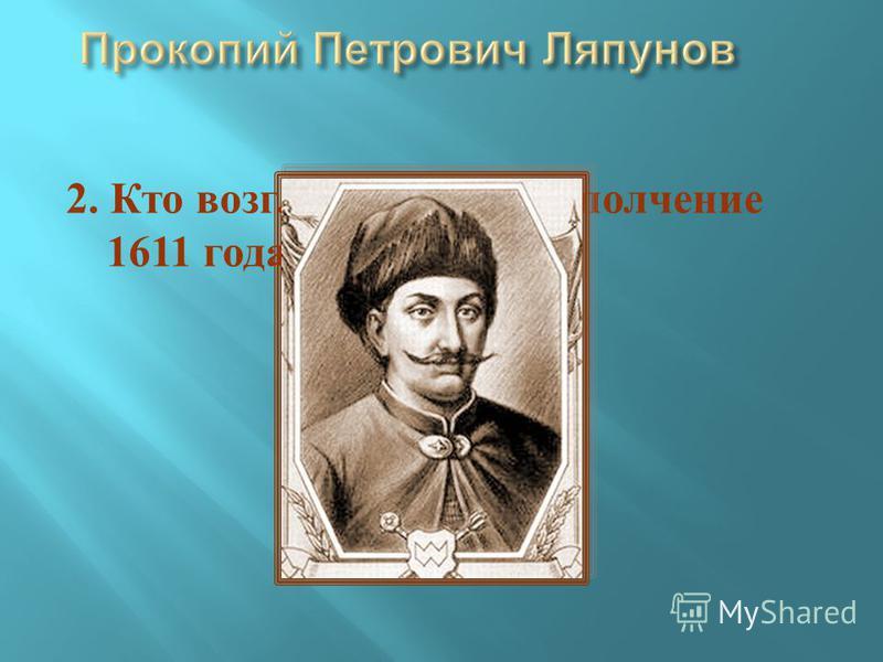 2. Кто возглавил первое ополчение 1611 года ?