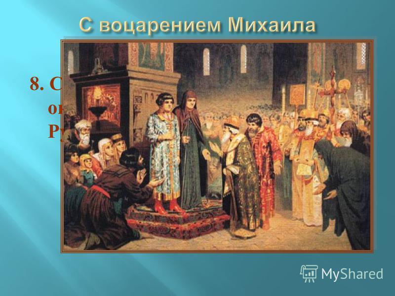 8. С каким событием связано окончание Смутного времени на Руси ?