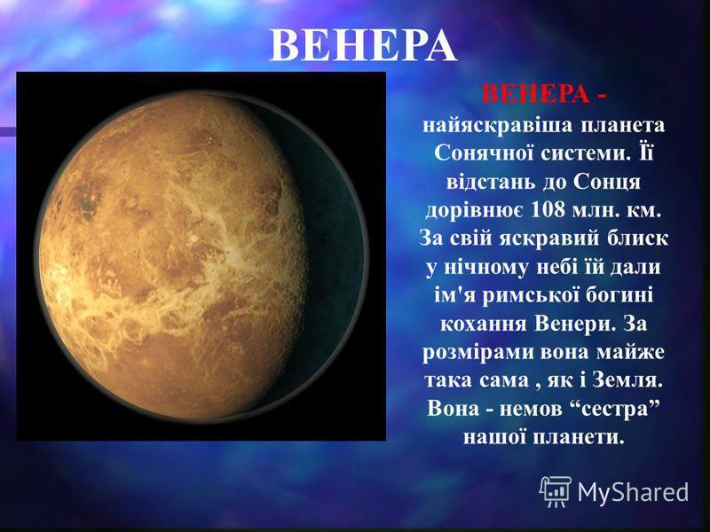 ВЕНЕРА ВЕНЕРА - найяскравіша планета Сонячної системи. Її відстань до Сонця дорівнює 108 млн. км. За свій яскравий блиск у нічному небі їй дали ім'я римської богині кохання Венери. За розмірами вона майже така сама, як і Земля. Вона - немов сестра на