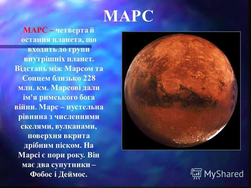 МАРС МАРС – четверта й остання планета, що входить до групи внутрішніх планет. Відстань між Марсом та Сонцем близько 228 млн. км. Марсові дали ім'я римського бога війни. Марс – пустельна рівнина з численними скелями, вулканами, поверхня вкрита дрібни