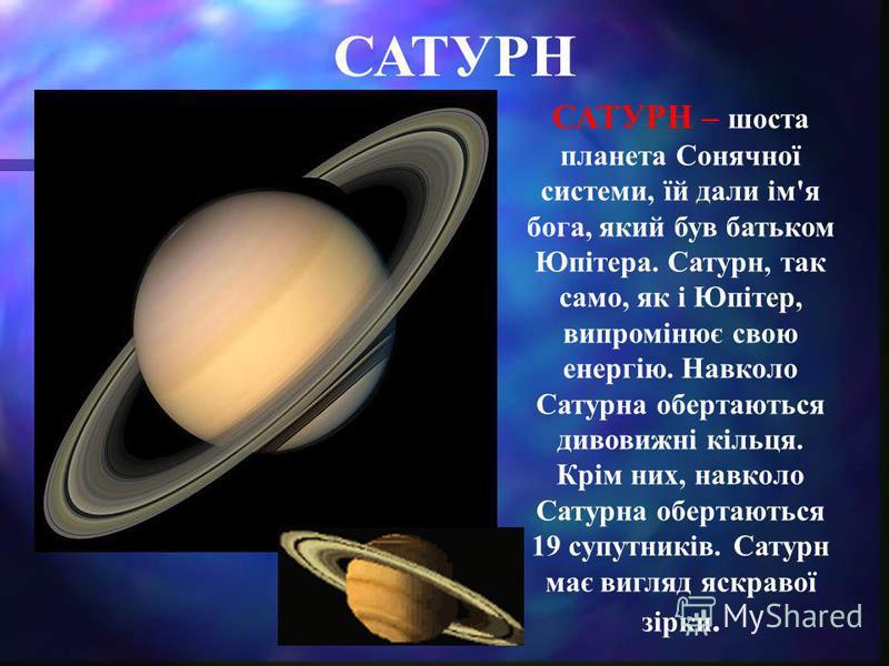САТУРН САТУРН – шоста планета Сонячної системи, їй дали ім'я бога, який був батьком Юпітера. Сатурн, так само, як і Юпітер, випромінює свою енергію. Навколо Сатурна обертаються дивовижні кільця. Крім них, навколо Сатурна обертаються 19 супутників. Са