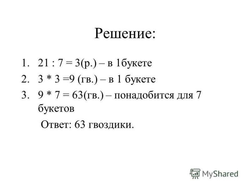 Решение: 1.21 : 7 = 3(р.) – в 1 букете 2.3 * 3 =9 (гв.) – в 1 букете 3.9 * 7 = 63(гв.) – понадобится для 7 букетов Ответ: 63 гвоздики.