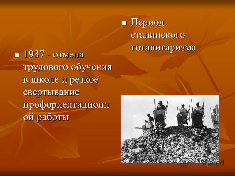1937 - отмена трудового обучения в школе и резкое свертывание профориентационной работы 1937 - отмена трудового обучения в школе и резкое свертывание профориентационной работы Период сталинского тоталитаризма. Период сталинского тоталитаризма.