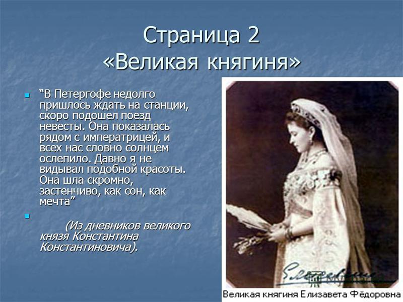 Страница 2 «Великая княгиня» В Петергофе недолго пришлось ждать на станции, скоро подошел поезд невесты. Она показалась рядом с императрицей, и всех нас словно солнцем ослепило. Давно я не видывал подобной красоты. Она шла скромно, застенчиво, как со