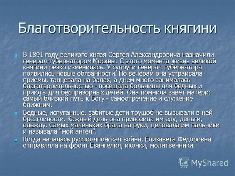 Благотворительность княгини В 1891 году великого князя Сергея Александровича назначили генерал-губернатором Москвы. С этого момента жизнь великой княгини резко изменилась. У супруги генерал-губернатора появились новые обязанности. По вечерам она устр