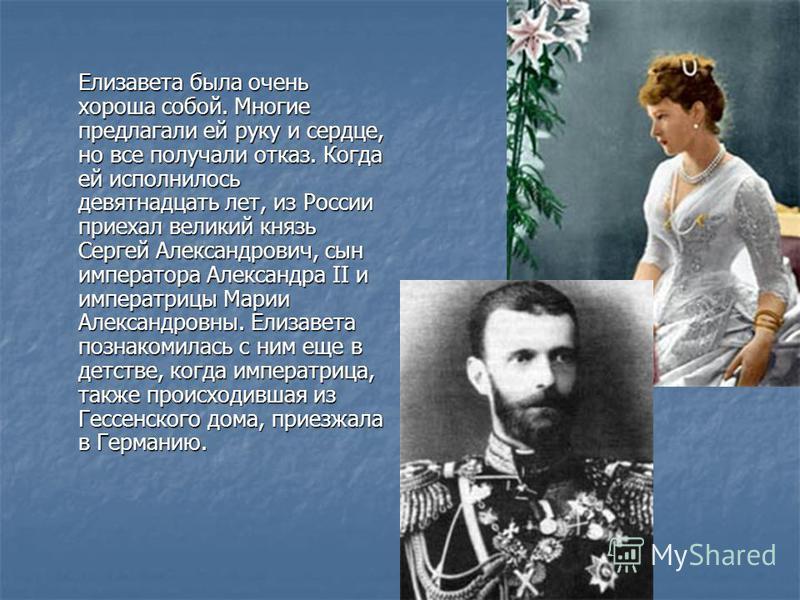 Елизавета была очень хороша собой. Многие предлагали ей руку и сердце, но все получали отказ. Когда ей исполнилось девятнадцать лет, из России приехал великий князь Сергей Александрович, сын императора Александра II и императрицы Марии Александровны.