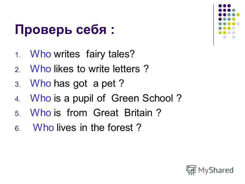 Проверь себя : 1. Who writes fairy tales? 2. Who likes to write letters ? 3. Who has got a pet ? 4. Who is a pupil of Green School ? 5. Who is from Great Britain ? 6. Who lives in the forest ?