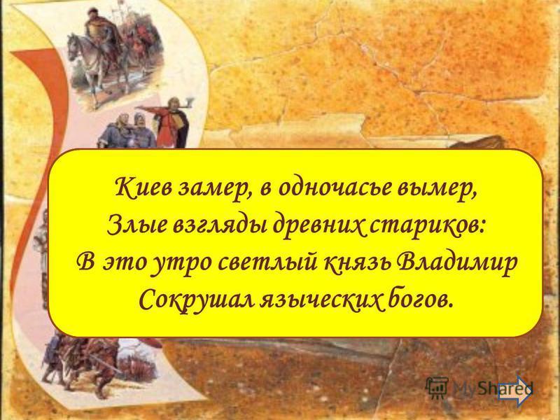 988 г. Крещение Руси Киев замер, в одночасье вымер, Злые взгляды древних стариков: В это утро светлый князь Владимир Сокрушал языческих богов.