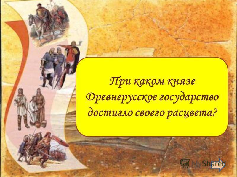 Ярославе Мудром При каком князе Древнерусское государство достигло своего расцвета?