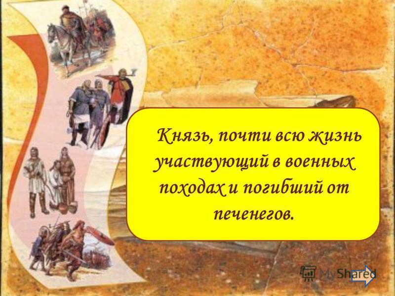Святослав Князь, почти всю жизнь участвующий в военных походах и погибший от печенегов.