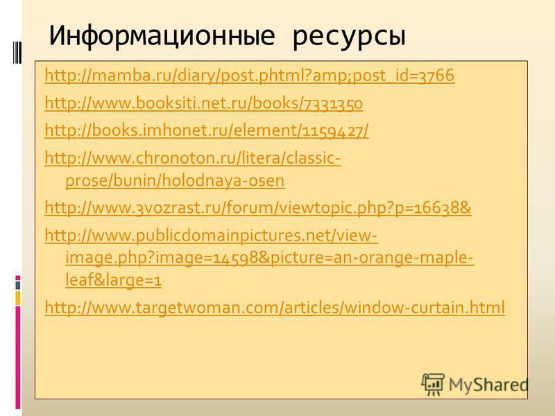 Информационные ресурсы http://mamba.ru/diary/post.phtml?amp;post_id=3766 http://www.booksiti.net.ru/books/7331350 http://books.imhonet.ru/element/1159427/ http://www.chronoton.ru/litera/classic- prose/bunin/holodnaya-osen http://www.3vozrast.ru/forum