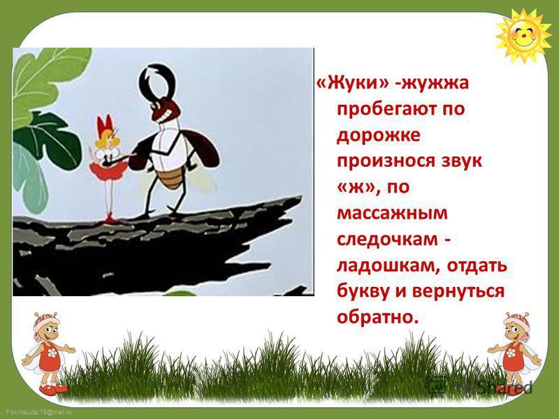 FokinaLida.75@mail.ru «Жуки» -жужжа пробегают по дорожке произнося звук «ж», по массажным селедочкам - ладошкам, отдать букву и вернуться обратно.