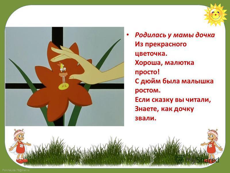 FokinaLida.75@mail.ru Родилась у мамы дочка Из прекрасного цветочка. Хороша, малютка просто! С дюйм была малышка ростом. Если сказку вы читали, Знаете, как дочку звали.