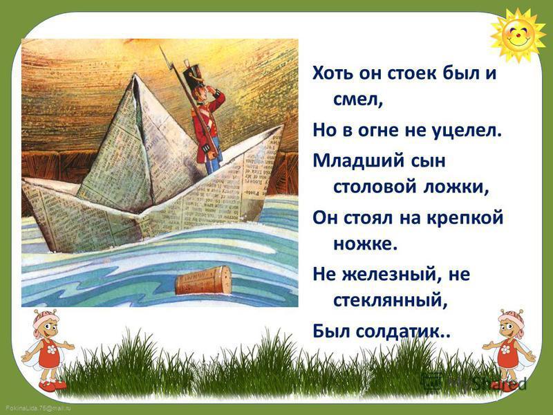 FokinaLida.75@mail.ru Хоть он стоек был и смел, Но в огне не уцелел. Младший сын столовой ложки, Он стоял на крепкой ножке. Не железный, не стеклянный, Был солдатик..