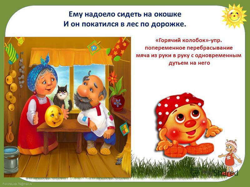 FokinaLida.75@mail.ru Ему надоело сидеть на окошке И он покатился в лес по дорожке. «Горячий колобок»-упр. попеременное перебрасывание мяча из руки в руку с одновременным дутьем на него