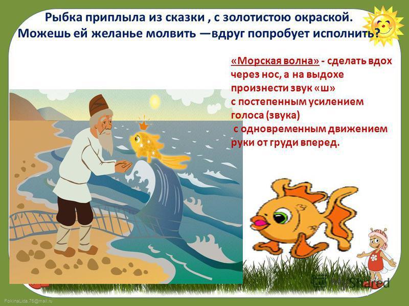 FokinaLida.75@mail.ru Рыбка приплыла из сказки, с золотистою окраской. Можешь ей желанье молвить вдруг попробует исполнить? «Морская волна» - сделать вдох через нос, а на выдохе произнести звук «ш» с постепенным усилением голоса (звука) с одновременн